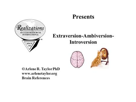 Presents Extraversion-Ambiversion- Introversion  Arlene R. Taylor PhD www.arlenetaylor.org Brain References.
