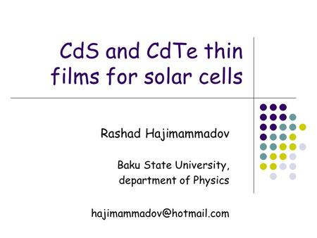 CdS and CdTe thin films for solar cells Rashad Hajimammadov Baku State University, department of Physics