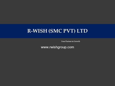 R-WISH (SMC PVT) LTD Your Partner in Growth www.rwishgroup.com.