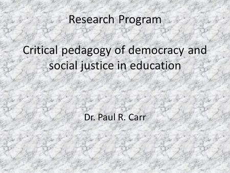 Research Program Critical pedagogy of democracy and social justice in education Dr. Paul R. Carr.