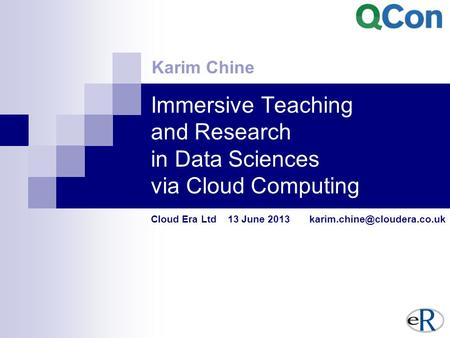 Immersive Teaching and Research in Data Sciences via Cloud Computing Cloud Era Ltd 13 June 2013 Karim Chine.