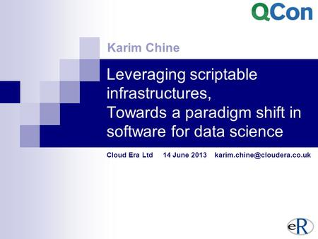 Leveraging scriptable infrastructures, Towards a paradigm shift in software for data science Cloud Era Ltd 14 June 2013 Karim.