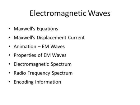 Electromagnetic Waves Maxwell's Equations Maxwell's Displacement Current Animation – EM Waves Properties of EM Waves Electromagnetic Spectrum Radio Frequency.
