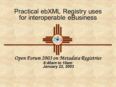 Practical ebXML Registry uses for interoperable eBusiness Open Forum 2003 on Metadata Registries 8:40am to 10am January 22, 2003.