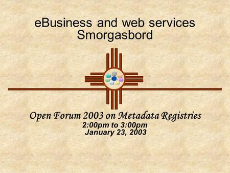 EBusiness and web services Smorgasbord Open Forum 2003 on Metadata Registries 2:00pm to 3:00pm January 23, 2003.