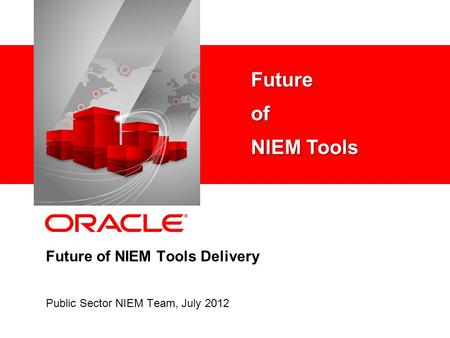 Future of NIEM Tools Delivery Public Sector NIEM Team, July 2012 Futureof NIEM Tools.
