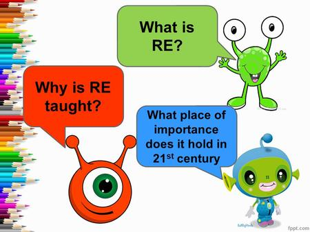 What is RE? Why is RE taught? What place of importance does it hold in 21 st century.