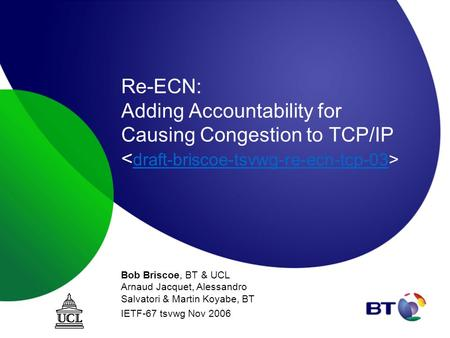 Re-ECN: Adding Accountability for Causing Congestion to TCP/IP draft-briscoe-tsvwg-re-ecn-tcp-03 Bob Briscoe, BT & UCL Arnaud Jacquet, Alessandro Salvatori.