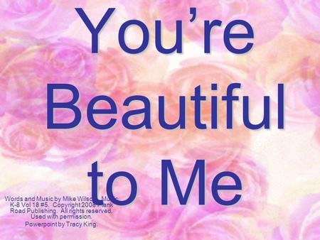 You're Beautiful to Me Words and Music by Mike Wilson. Music K-8 Vol 18 #5. Copyright 2008 Plank Road Publishing. All rights reserved. Used with permission.