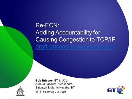 Re-ECN: Adding Accountability for Causing Congestion to TCP/IP draft-briscoe-tsvwg-re-ecn-tcp draft-briscoe-tsvwg-re-ecn-tcp Bob Briscoe, BT & UCL Arnaud.