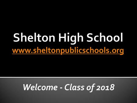 Welcome - Class of 2018. The Shelton High School community believes that a safe, respectful atmosphere must be established and maintained for all students.