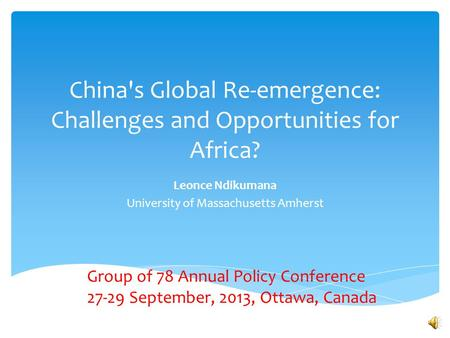 China's Global Re-emergence: Challenges and Opportunities for Africa? Leonce Ndikumana University of Massachusetts Amherst Group of 78 Annual Policy Conference.