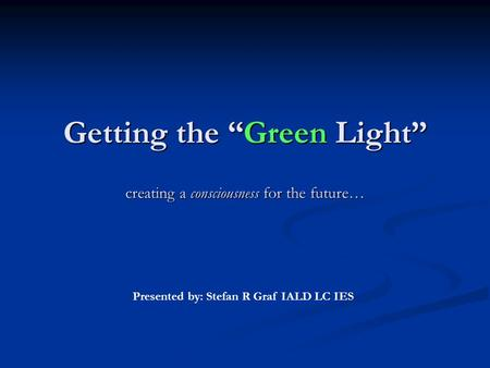 "Getting the ""Green Light"" creating a consciousness for the future… Getting the ""Green Light"" creating a consciousness for the future… Presented by: Stefan."