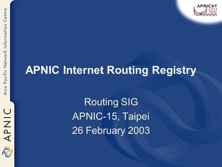 APNIC Internet Routing Registry Routing SIG APNIC-15, Taipei 26 February 2003.