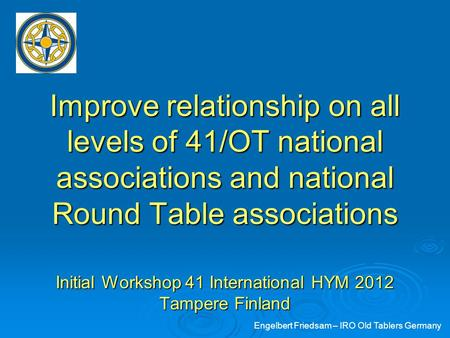 Improve relationship on all levels of 41/OT national associations and national Round Table associations Initial Workshop 41 International HYM 2012 Tampere.