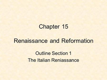 Chapter 15 Renaissance and Reformation Outline Section 1 The Italian Reniassance.