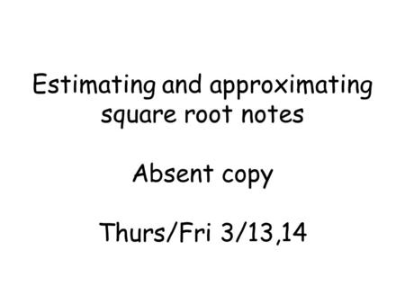 Estimating and approximating square root notes Absent copy Thurs/Fri 3/13,14.