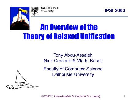 1 IPSI 2003 © 2003 T. Abou-Assaleh, N. Cercone, & V. Keselj An Overview of the Theory of Relaxed Unification Tony Abou-Assaleh Nick Cercone & Vlado Keselj.