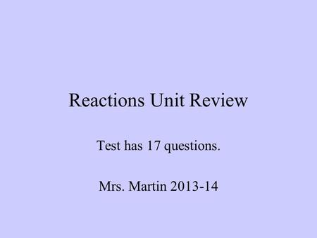 Reactions Unit Review Test has 17 questions. Mrs. Martin 2013-14.