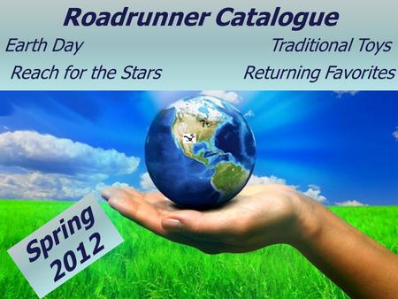 Page 1 Roadrunner Catalogue Earth Day Traditional Toys Reach for the Stars Returning Favorites Spring 2012.