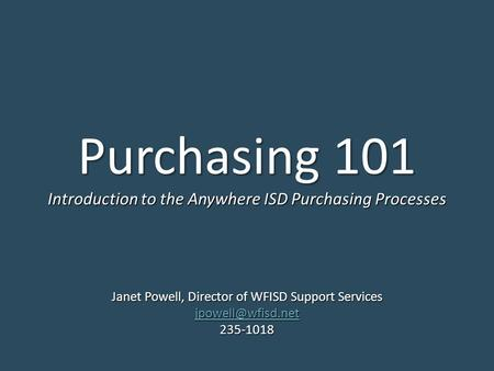 Purchasing 101 Janet Powell, Director of WFISD Support Services 235-1018 Introduction to the Anywhere ISD Purchasing Processes.