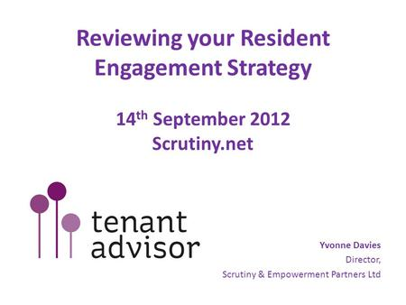Reviewing your Resident Engagement Strategy 14 th September 2012 Scrutiny.net Yvonne Davies Director, Scrutiny & Empowerment Partners Ltd.