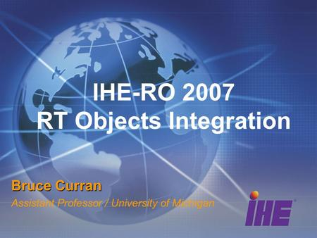 IHE-RO 2007 RT Objects Integration Bruce Curran Assistant Professor / University of Michigan.