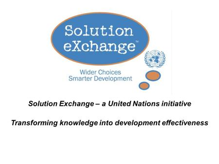 Solution Exchange – a United Nations initiative Transforming knowledge into development effectiveness.