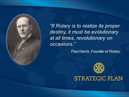 "Click to edit Master title style ""If Rotary is to realize its proper destiny, it must be evolutionary at all times, revolutionary on occasions."" Paul Harris,"