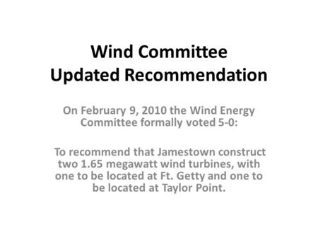 Wind Committee Updated Recommendation On February 9, 2010 the Wind Energy Committee formally voted 5-0: To recommend that Jamestown construct two 1.65.