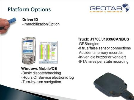 Platform Options Driver ID -Immobilization Option Windows Mobile/CE -Basic dispatch/tracking -Hours Of Service electronic log -Turn-by-turn navigation.