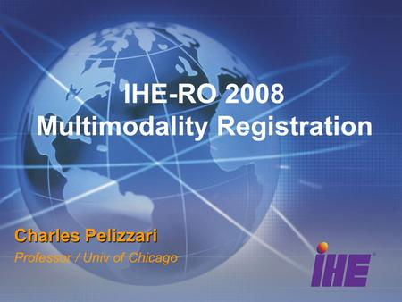 IHE-RO 2008 Multimodality Registration Charles Pelizzari Professor / Univ of Chicago.
