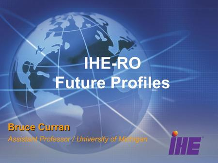 IHE-RO Future Profiles Bruce Curran Assistant Professor / University of Michigan.