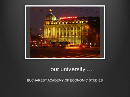 Our university … BUCHAREST ACADEMY OF ECONOMIC STUDIES.