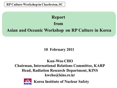 0 Report from Asian and Oceanic Workshop on RP Culture in Korea RP Culture Workshop in Charleston, SC Korea Institute of Nuclear Safety Kun-Woo CHO Chairman,