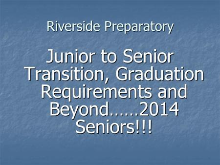 Riverside Preparatory Junior to Senior Transition, Graduation Requirements and Beyond……2014 Seniors!!!