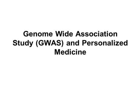 Genome Wide Association Study (GWAS) and Personalized Medicine.