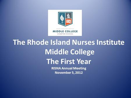 The Rhode Island Nurses Institute Middle College The First Year RISNA Annual Meeting November 5, 2012.