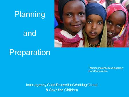 Planning and Preparation Inter-agency Child Protection Working Group & Save the Children Picture: Lindsay Stark Training material developed by: Hani Mansourian.