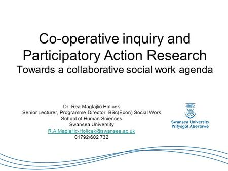 Co-operative inquiry and Participatory Action Research Towards a collaborative social work agenda Dr. Rea Maglajlic Holicek Senior Lecturer, Programme.