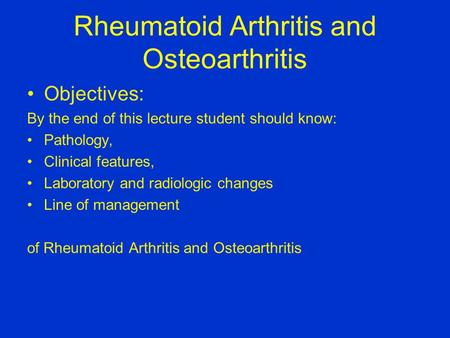 Rheumatoid Arthritis and Osteoarthritis Objectives: By the end of this lecture student should know: Pathology, Clinical features, Laboratory and radiologic.