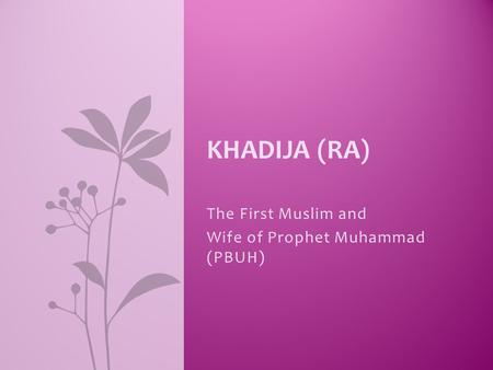 The First Muslim and Wife of Prophet Muhammad (PBUH) KHADIJA (RA)