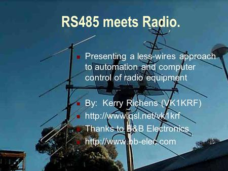 RS485 meets Radio. Presenting a less-wires approach to automation and computer control of radio equipment By: Kerry Richens (VK1KRF)
