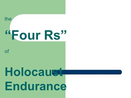 "The ""Four Rs"" of Holocaust Endurance. the first R: Resourcefullness - How would you define RESOURCEFULLNESS? The ability to act effectively and creatively,"