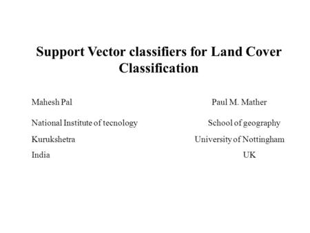 Support Vector classifiers for Land Cover Classification Mahesh Pal Paul M. Mather National Institute of tecnology School of geography Kurukshetra University.