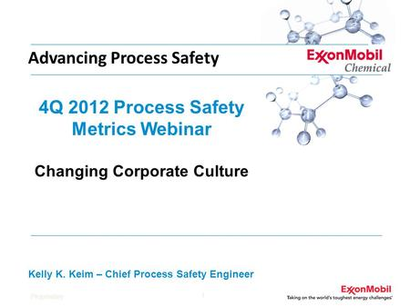 Proprietary 1 4Q 2012 Process Safety Metrics Webinar Changing Corporate Culture Kelly K. Keim – Chief Process Safety Engineer Advancing Process Safety.