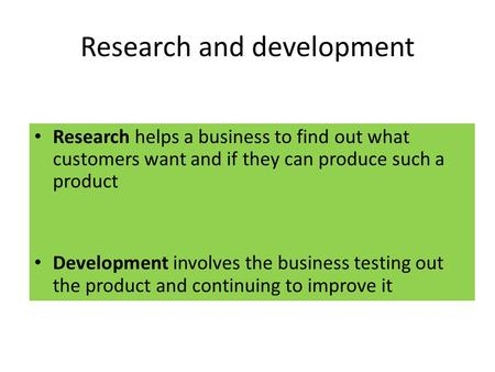Research and development Research helps a business to find out what customers want and if they can produce such a product Development involves the business.