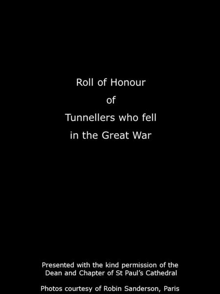 Roll of Honour of Tunnellers who fell in the Great War Presented with the kind permission of the Dean and Chapter of St Paul's Cathedral Photos courtesy.