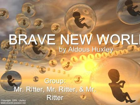 BRAVE NEW WORLD by Aldous Huxley Group: Mr. Ritter, Mr. Ritter, & Mr. Ritter.