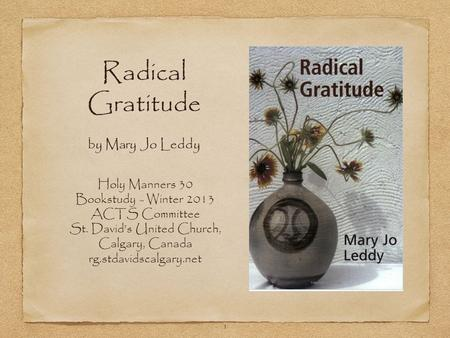 1 Radical Gratitude by Mary Jo Leddy Holy Manners 30 Bookstudy - Winter 2013 ACTS Committee St. David's United Church, Calgary, Canada rg.stdavidscalgary.net.